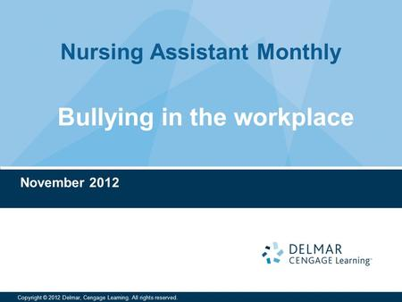 Nursing Assistant Monthly Copyright © 2012 Delmar, Cengage Learning. All rights reserved. November 2012 Bullying in the workplace.