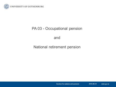 Www.gu.se PA 03 - Occupational pension and National retirement pension 2015-08-31Section for salaries and pension.