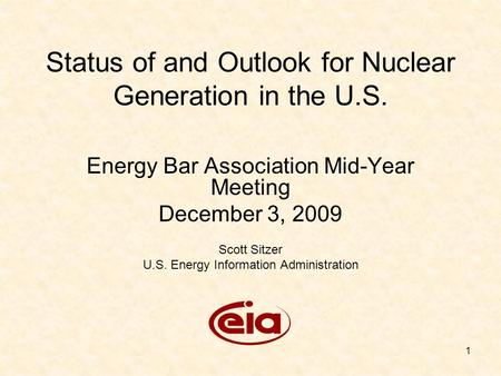1 Status of and Outlook for Nuclear Generation in the U.S. Energy Bar Association Mid-Year Meeting December 3, 2009 Scott Sitzer U.S. Energy Information.