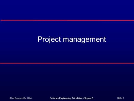 ©Ian Sommerville 2006Software Engineering, 7th edition. Chapter 5 Slide 1 Project management.