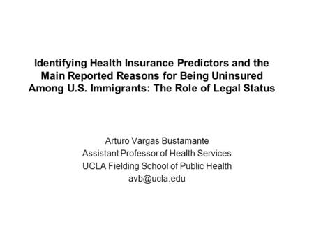 Identifying Health Insurance Predictors and the Main Reported Reasons for Being Uninsured Among U.S. Immigrants: The Role of Legal Status Arturo Vargas.
