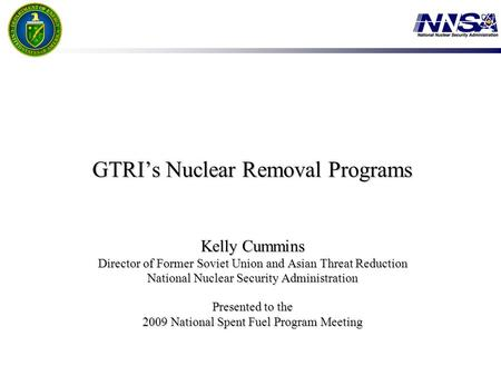 GTRI's Nuclear Removal Programs Kelly Cummins Director of Former Soviet Union and Asian Threat Reduction National Nuclear Security Administration Presented.