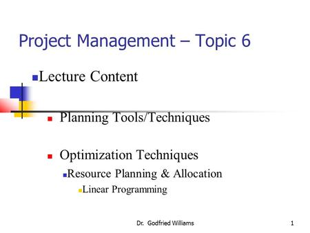 Dr. Godfried Williams1 Project Management – Topic 6 Lecture Content Planning Tools/Techniques Optimization Techniques Resource Planning & Allocation Linear.