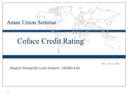 Coface Credit Rating Gregory Mongrolle, Lead Analyst – Middle-East Aman Union Seminar 04 2011.