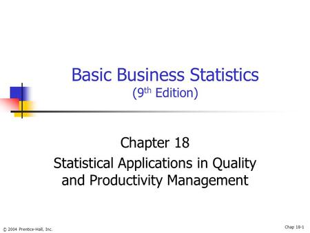 © 2004 Prentice-Hall, Inc. Basic Business Statistics (9 th Edition) Chapter 18 Statistical Applications in Quality and Productivity Management Chap 18-1.