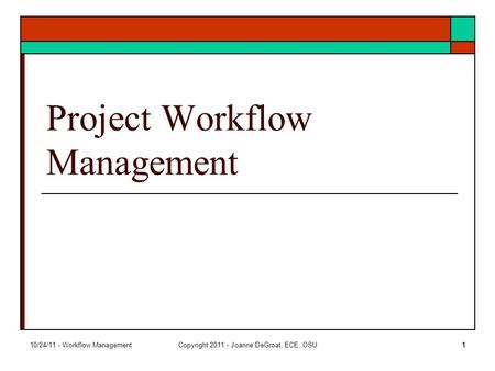 10/24/11 - Workflow ManagementCopyright 2011 - Joanne DeGroat, ECE, OSU1 Project Workflow Management.