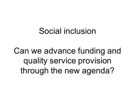 Social inclusion Can we advance funding and quality service provision through the new agenda?