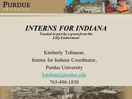 INTERNS FOR INDIANA Funded in part by a grant from the Lilly Endowment Kimberly Tobiason, Interns for Indiana Coordinator, Purdue University