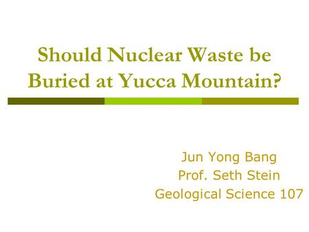 Should Nuclear Waste be Buried at Yucca Mountain? Jun Yong Bang Prof. Seth Stein Geological Science 107.