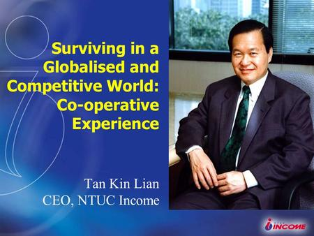 Surviving in a Globalised and Competitive World: Co-operative Experience Tan Kin Lian CEO, NTUC Income.
