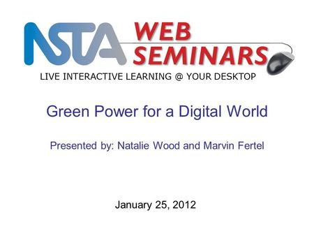 LIVE INTERACTIVE YOUR DESKTOP January 25, 2012 Green Power for a Digital World Presented by: Natalie Wood and Marvin Fertel.
