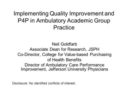 Implementing Quality Improvement and P4P in Ambulatory Academic Group Practice Neil Goldfarb Associate Dean for Research, JSPH Co-Director, College for.