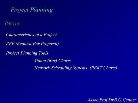 Project Planning Preview Characteristics of a Project RFP (Request For Proposal) Project Planning Tools Gannt (Bar) Charts Assoc.Prof.Dr.B.G.Çetiner Network.