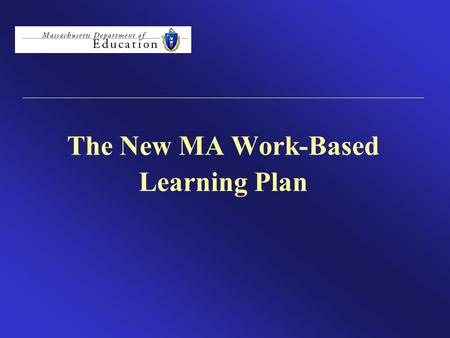 The New MA Work-Based Learning Plan. MA Work-Based Learning Plan MA Work-Based Learning Plan The MA Work-Based Learning Plan is a tool designed to drive.