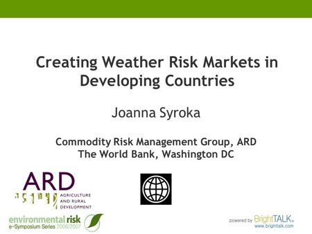 Creating Weather Risk Markets in Developing Countries Joanna Syroka Commodity Risk Management Group, ARD The World Bank, Washington DC.
