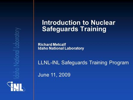Richard Metcalf Idaho National Laboratory LLNL-INL Safeguards Training Program June 11, 2009 Introduction to Nuclear Safeguards Training.