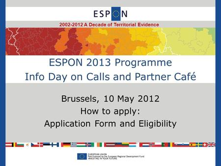 ESPON 2013 Programme Info Day on Calls and Partner Café Brussels, 10 May 2012 How to apply: Application Form and Eligibility 2002-2012 A Decade of Territorial.