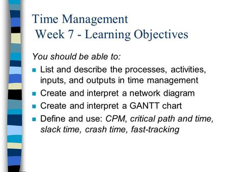Time Management Week 7 - Learning Objectives You should be able to: n List and describe the processes, activities, inputs, and outputs in time management.