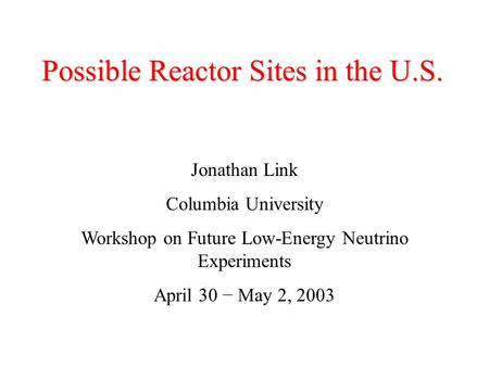 Possible Reactor Sites in the U.S. Jonathan Link Columbia University Workshop on Future Low-Energy Neutrino Experiments April 30 − May 2, 2003.