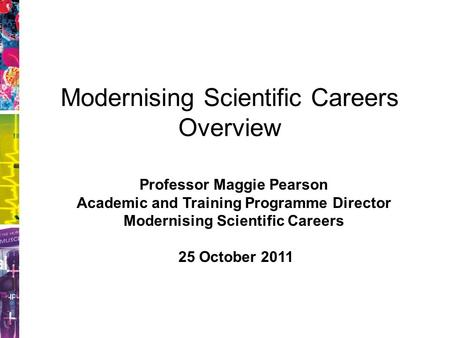 Modernising Scientific Careers Overview Professor Maggie Pearson Academic and Training Programme Director Modernising Scientific Careers 25 October 2011.
