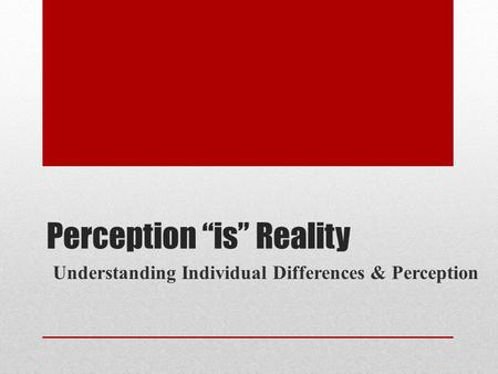"Perception ""is"" Reality Understanding Individual Differences & Perception."