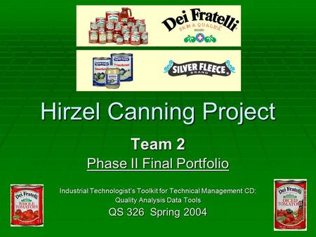 Hirzel Canning Project Team 2 Phase II Final Portfolio Industrial Technologist's Toolkit for Technical Management CD: Quality Analysis Data Tools QS 326.
