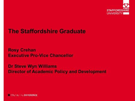 The Staffordshire Graduate Rosy Crehan Executive Pro-Vice Chancellor Dr Steve Wyn Williams Director of Academic Policy and Development.