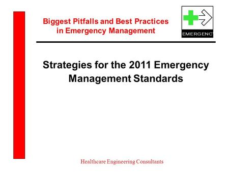Biggest Pitfalls and Best Practices in Emergency Management Healthcare Engineering Consultants Strategies for the 2011 Emergency Management Standards.