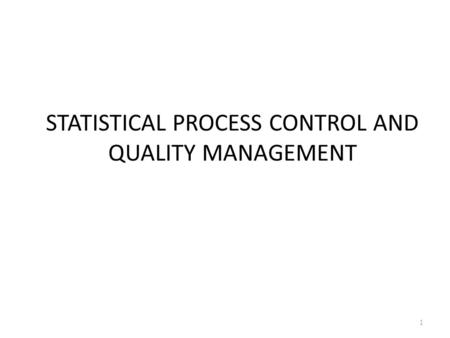STATISTICAL PROCESS CONTROL AND QUALITY MANAGEMENT 1.
