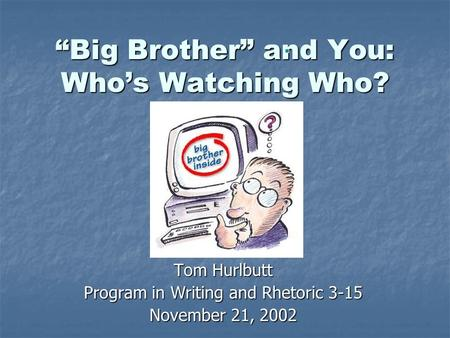 """Big Brother"" and You: Who's Watching Who? Tom Hurlbutt Program in Writing and Rhetoric 3-15 November 21, 2002."
