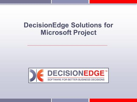 DecisionEdge Solutions for Microsoft Project. DecisionEdge Who is DecisionEdge? A leading provider of business intelligence software specifically designed.