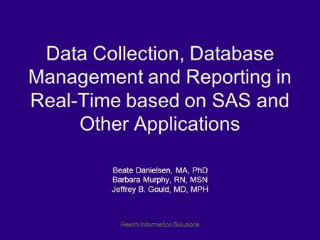 Health Information Solutions Data Collection, Database Management and Reporting in Real-Time based on SAS and Other Applications Beate Danielsen, MA, PhD.