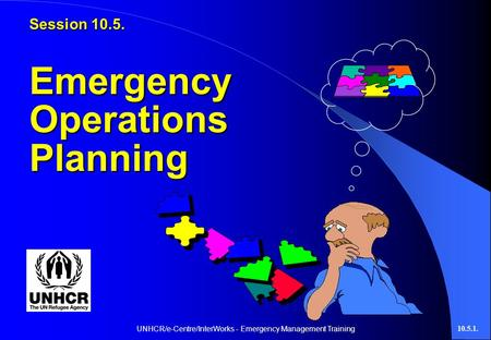 UNHCR/e-Centre/InterWorks - Emergency Management Training10.5.1. Session 10.5. Emergency Operations Planning.