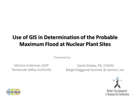 Use of GIS in Determination of the Probable Maximum Flood at Nuclear Plant Sites Presented by: Monica Anderson, GISP Tennessee Valley Authority Carrie.