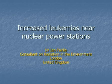 Increased leukemias near nuclear power stations Dr Ian Fairlie Consultant on Radiation in the Environment London United Kingdom.