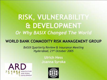 UKRAINIAN AGRICULTURAL WEATHER RISK MANAGEMENT WORLD BANK COMMODITY RISK MANAGEMENT GROUP Ulrich Hess Joanna Syroka PhD January 20 2004 RISK, VULNERABILITY.