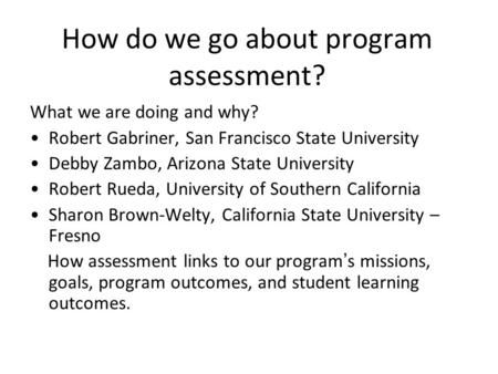 How do we go about program assessment? What we are doing and why? Robert Gabriner, San Francisco State University Debby Zambo, Arizona State University.