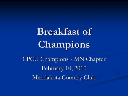 Breakfast of Champions CPCU Champions - MN Chapter February 10, 2010 Mendakota Country Club.