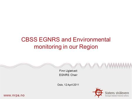 Www.nrpa.no CBSS EGNRS and Environmental monitoring in our Region Finn Ugletveit EGNRS Chair Oslo, 12 April 2011.