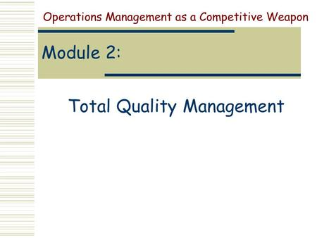 Module 2: Total Quality Management Operations Management as a Competitive Weapon.