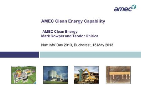 AMEC Clean Energy Capability AMEC Clean Energy Mark Cowper and Teodor Chirica Nuc Info' Day 2013, Bucharest, 15 May 2013.