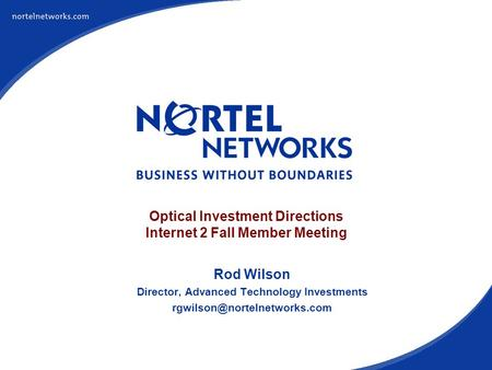 Optical Investment Directions Internet 2 Fall Member Meeting Rod Wilson Director, Advanced Technology Investments