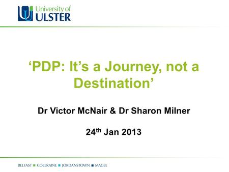 'PDP: It's a Journey, not a Destination' Dr Victor McNair & Dr Sharon Milner 24 th Jan 2013.