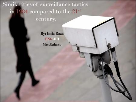 Similarities of surveillance tactics in 1984 compared to the 21 st century. By: Insia Raza ENG 4UI Mrs.Galasso.
