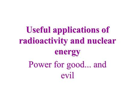 Useful applications of radioactivity and nuclear energy Power for good... and evil.
