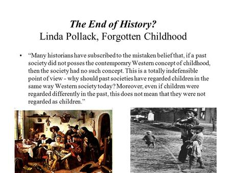 "The End of History? Linda Pollack, Forgotten Childhood ""Many historians have subscribed to the mistaken belief that, if a past society did not posses the."