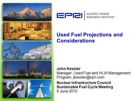 Used Fuel Projections and Considerations John Kessler Manager, Used Fuel and HLW Management Program, Nuclear Infrastructure Council Sustainable.