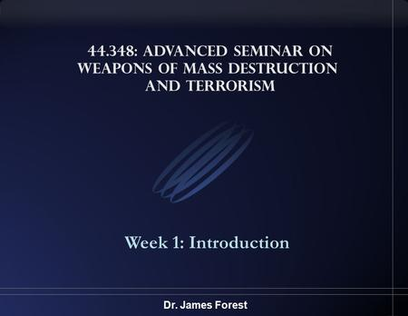 44.348: Advanced Seminar on Weapons of Mass Destruction and Terrorism Week 1: Introduction Dr. James Forest.