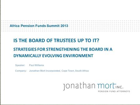 Africa Pension Funds Summit 2013 Speaker: Paul Williams Company:Jonathan Mort Incorporated, Cape Town, South Africa IS THE BOARD OF TRUSTEES UP TO IT?