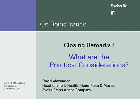 Ab University of Hong Kong On Reinsurance 3 November 2006 On Reinsurance Closing Remarks : What are the Practical Considerations? David Alexander Head.